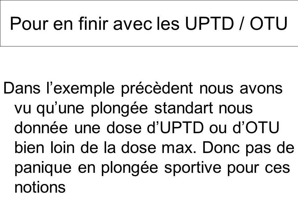 Pour en finir avec les UPTD / OTU Dans lexemple précèdent nous avons vu quune plongée standart nous donnée une dose dUPTD ou dOTU bien loin de la dose
