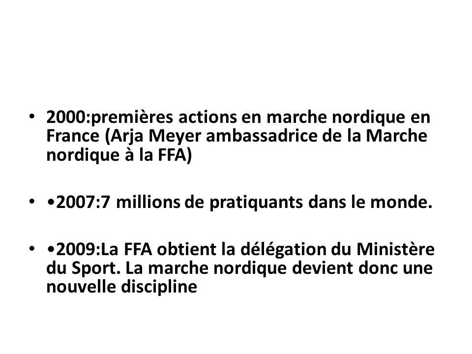 2000:premières actions en marche nordique en France (Arja Meyer ambassadrice de la Marche nordique à la FFA) 2007:7 millions de pratiquants dans le mo