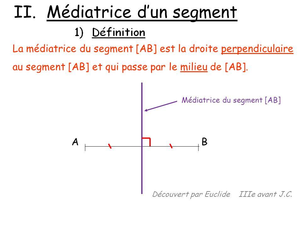 II. Médiatrice dun segment La médiatrice du segment [AB] est la droite perpendiculaire au segment [AB] et qui passe par le milieu de [AB]. AB Médiatri