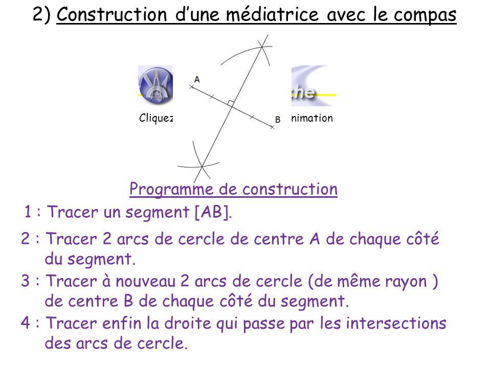 2) Construction dune médiatrice avec le compas Programme de construction 1 : Tracer un segment [AB]. 2 : Tracer 2 arcs de cercle de centre A de chaque