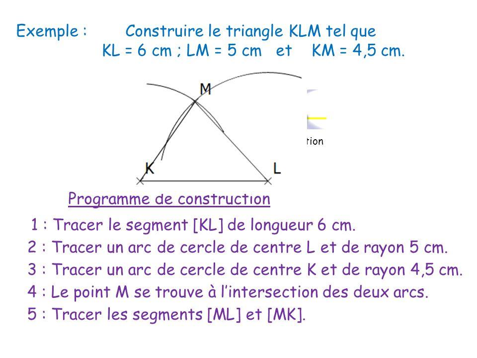 Exemple : Construire le triangle KLM tel que KL = 6 cm ; LM = 5 cm et KM = 4,5 cm. Programme de construction 1 : Tracer le segment [KL] de longueur 6