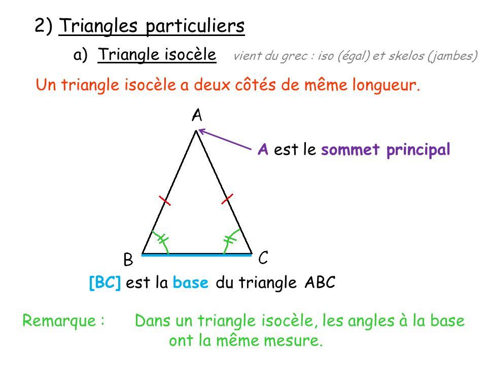 2) Triangles particuliers a) Triangle isocèle vient du grec : iso (égal) et skelos (jambes) Un triangle isocèle a deux côtés de même longueur. A est l