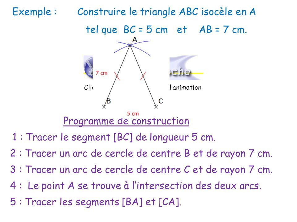 Exemple : Construire le triangle ABC isocèle en A tel que BC = 5 cm et AB = 7 cm. Programme de construction 1 : Tracer le segment [BC] de longueur 5 c