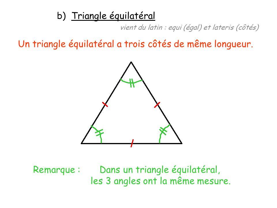b) Triangle équilatéral vient du latin : equi (égal) et lateris (côtés) Un triangle équilatéral a trois côtés de même longueur. Remarque : Dans un tri