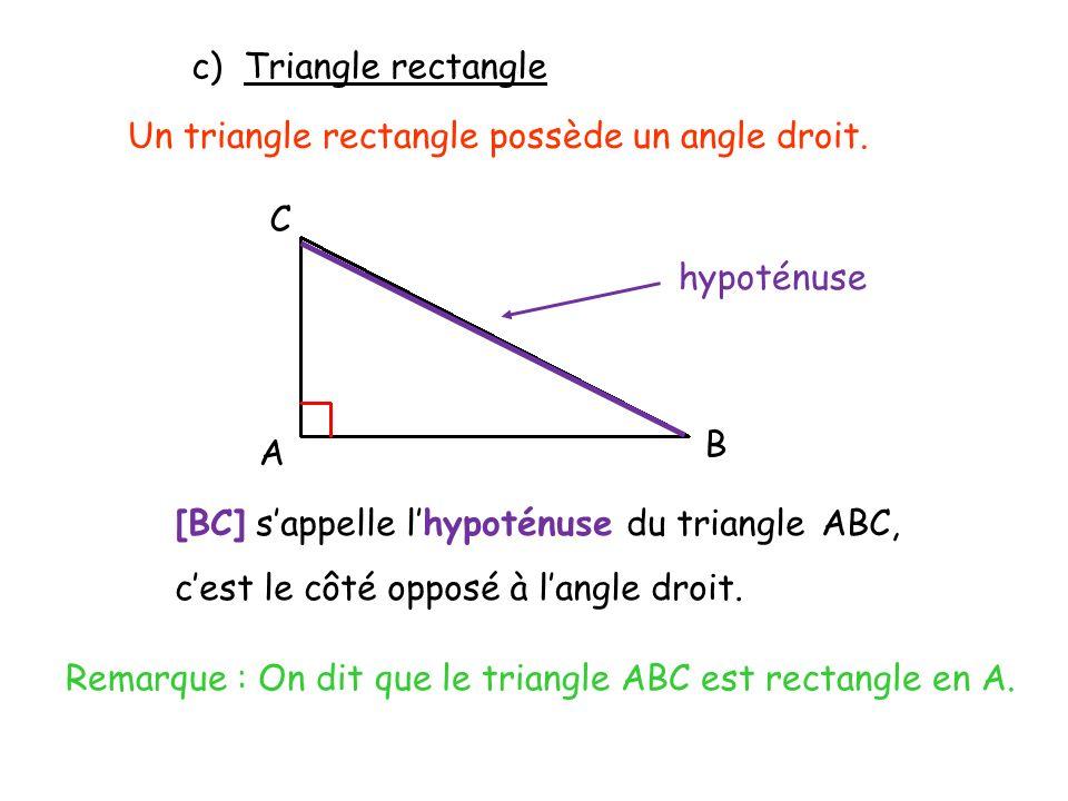 c) Triangle rectangle Un triangle rectangle possède un angle droit. C A B [BC] sappelle lhypoténuse du triangle ABC, cest le côté opposé à langle droi