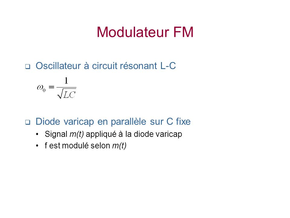 Oscillateur à circuit résonant L-C Diode varicap en parallèle sur C fixe Signal m(t) appliqué à la diode varicap f est modulé selon m(t) Modulateur FM