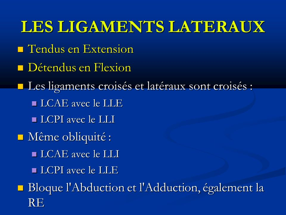 LES LIGAMENTS LATERAUX Tendus en Extension Tendus en Extension Détendus en Flexion Détendus en Flexion Les ligaments croisés et latéraux sont croisés