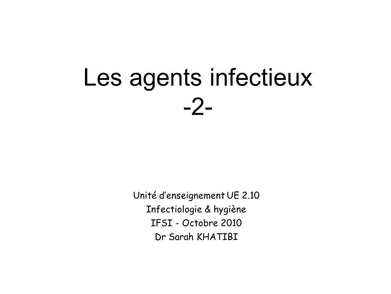 Les agents infectieux -2- Unité denseignement UE 2.10 Infectiologie & hygiène IFSI - Octobre 2010 Dr Sarah KHATIBI
