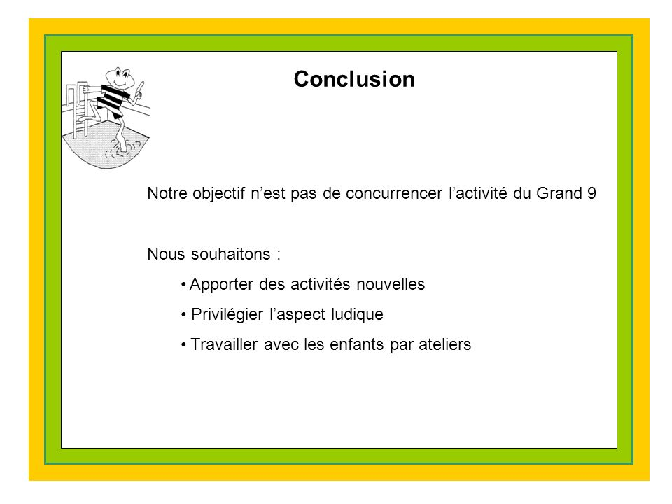 Conclusion Notre objectif nest pas de concurrencer lactivité du Grand 9 Nous souhaitons : Apporter des activités nouvelles Privilégier laspect ludique Travailler avec les enfants par ateliers