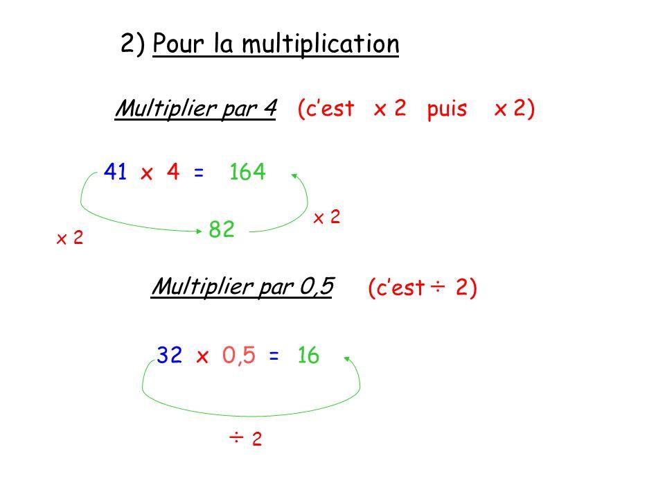 2) Pour la multiplication Multiplier par 4(cest x 2 puis x 2) 41 x 4 = x 2 82 x 2 164 Multiplier par 0,5 (cest ÷ 2) 32 x 0,5 = ÷ 2 ÷ 2 16