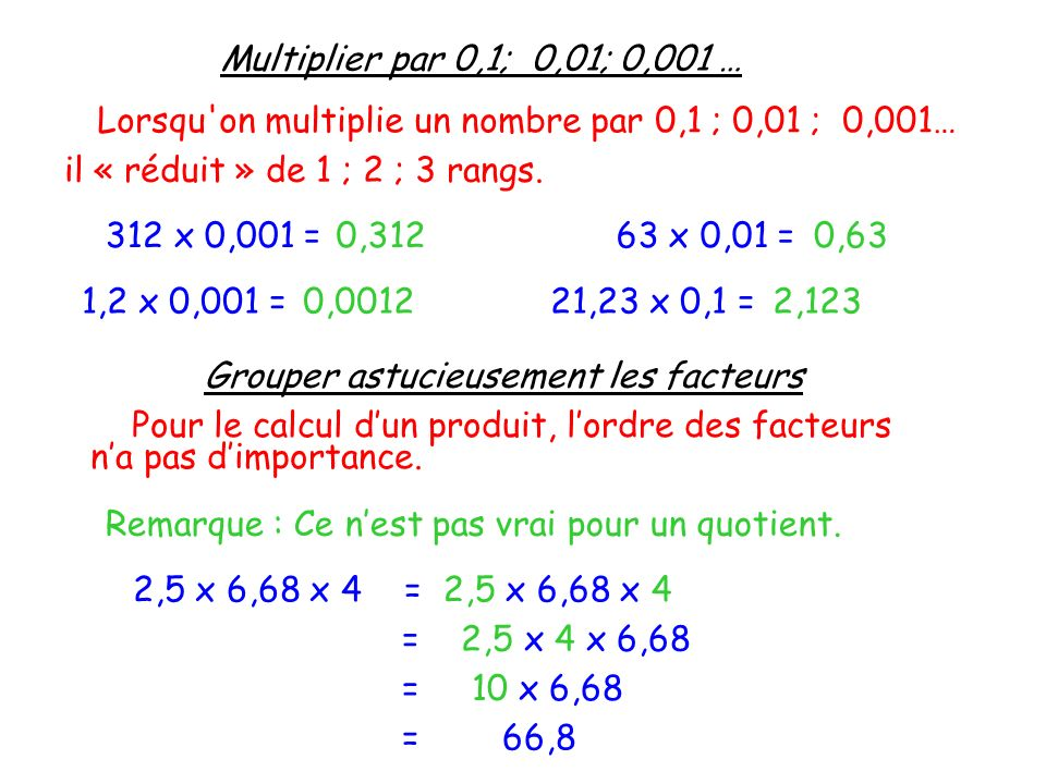 Multiplier par 0,1; 0,01; 0,001 … Lorsqu'on multiplie un nombre par 0,1 ; 0,01 ; 0,001… il « réduit » de 1 ; 2 ; 3 rangs. 312 x 0,001 =0,31263 x 0,01