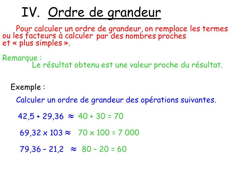 IV. Ordre de grandeur Pour calculer un ordre de grandeur, on remplace les termes ou les facteurs à calculer par des nombres proches et « plus simples
