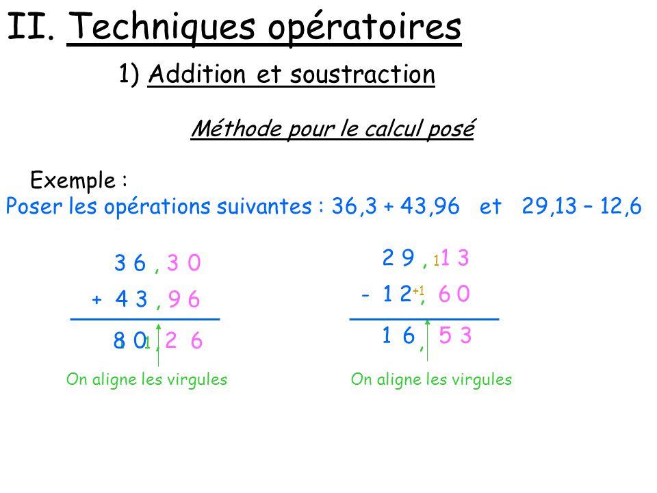 II. Techniques opératoires 1) Addition et soustraction Méthode pour le calcul posé Exemple : Poser les opérations suivantes : 36,3 + 43,96 et 29,13 –