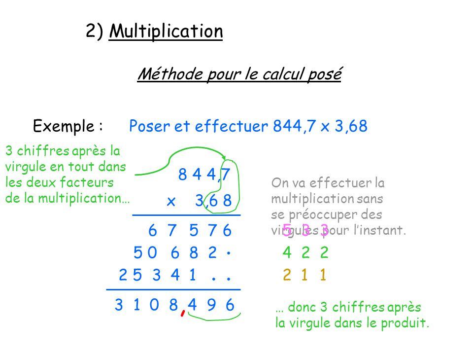 2) Multiplication Méthode pour le calcul posé Exemple :Poser et effectuer 844,7 x 3,68 8 4 4,7 x 3,6 8 On va effectuer la multiplication sans se préoc