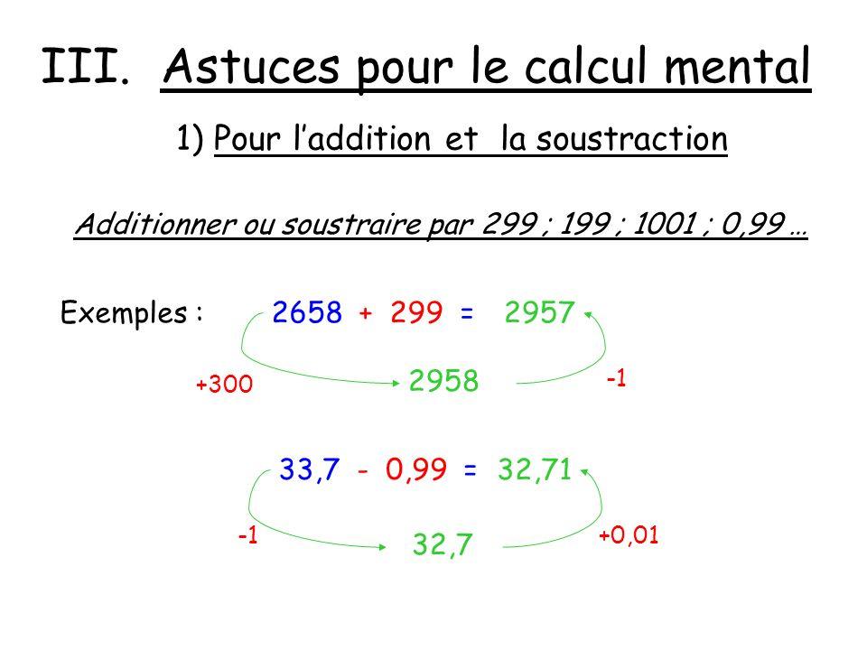 III. Astuces pour le calcul mental Additionner ou soustraire par 299 ; 199 ; 1001 ; 0,99 … Exemples :2658 + 299 = 2958 2957 +300 1) Pour laddition et