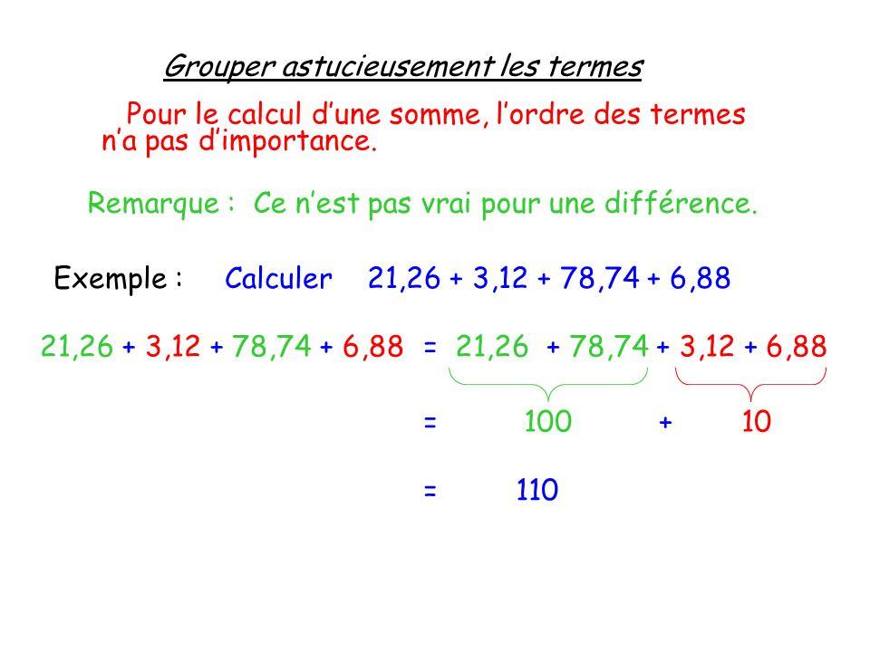 Grouper astucieusement les termes Pour le calcul dune somme, lordre des termes na pas dimportance. Remarque : Ce nest pas vrai pour une différence. Ex