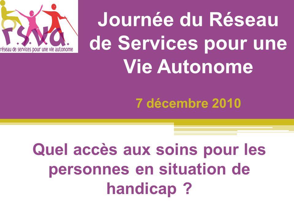 Journée du Réseau de Services pour une Vie Autonome 7 décembre 2010 Quel accès aux soins pour les personnes en situation de handicap ?