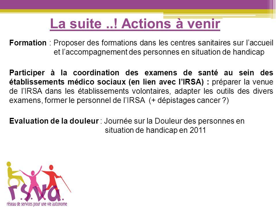 La suite..! Actions à venir Formation : Proposer des formations dans les centres sanitaires sur laccueil et laccompagnement des personnes en situation