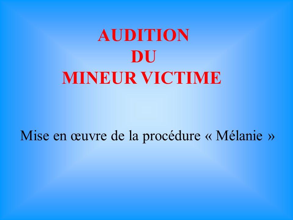 AUDITION DU MINEUR VICTIME Mise en œuvre de la procédure « Mélanie »