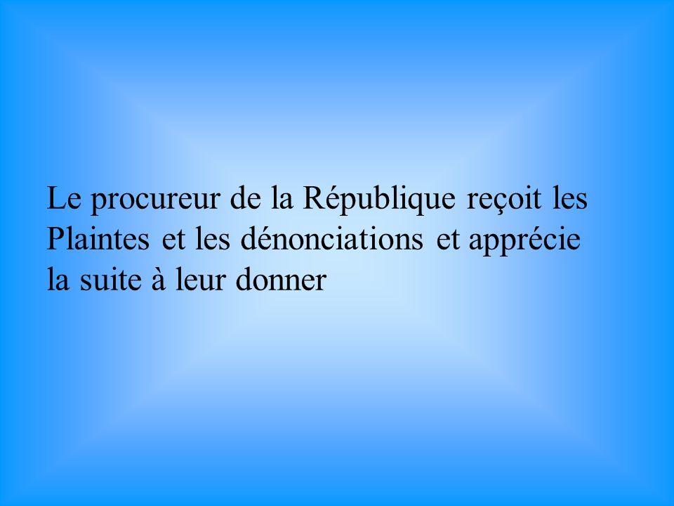 Le procureur de la République reçoit les Plaintes et les dénonciations et apprécie la suite à leur donner