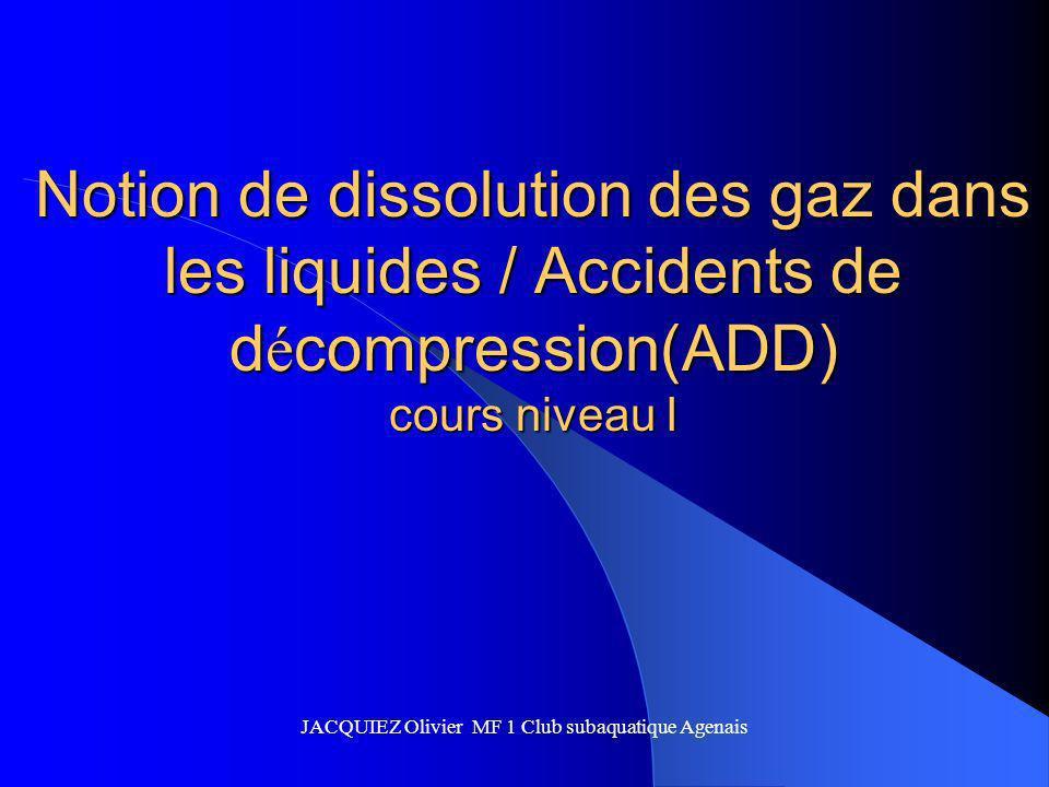 Notion de dissolution des gaz dans les liquides / Accidents de d é compression(ADD) cours niveau I JACQUIEZ Olivier MF 1 Club subaquatique Agenais