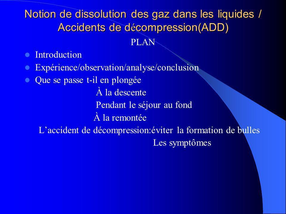 Notion de dissolution des gaz dans les liquides / Accidents de d é compression(ADD) PLAN Introduction Expérience/observation/analyse/conclusion Que se
