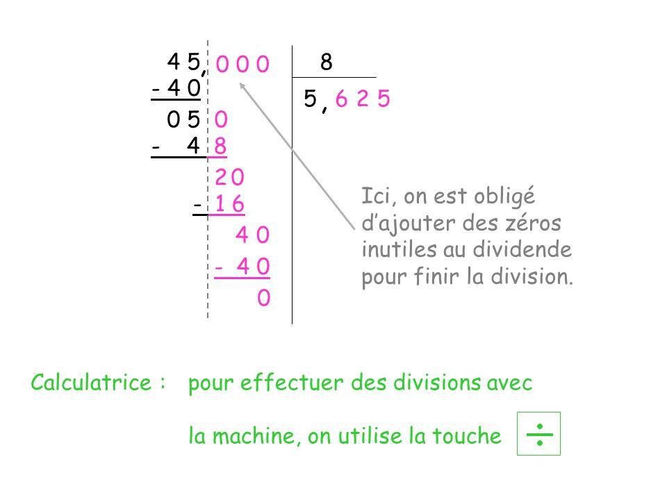 4 5 8 5 - 4 8 0 5 2 - 1 6 4 - 4 0 0 Ici, on est obligé dajouter des zéros inutiles au dividende pour finir la division., 0 0 0, 0 - 4 0 625 0 0 Calcul
