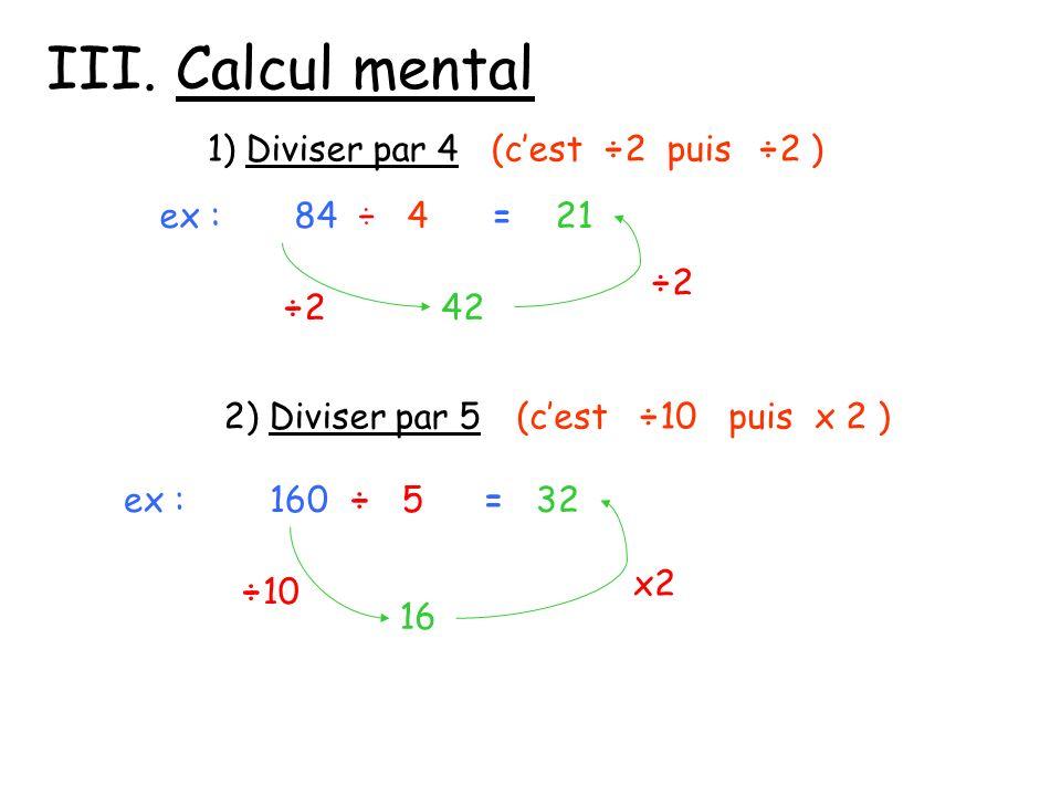 III. Calcul mental 1) Diviser par 4(cest ÷2 puis ÷2 ) ex : 84 ÷ 4 ÷2÷2 ÷2÷2 42 = 21 2) Diviser par 5(cest ÷10 puis x 2 ) ex : 160 ÷ 5 16 ÷10 x2 = 32