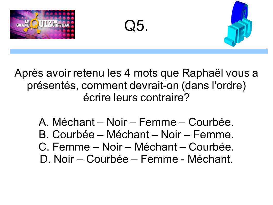 Q5. Après avoir retenu les 4 mots que Raphaël vous a présentés, comment devrait-on (dans l'ordre) écrire leurs contraire? A. Méchant – Noir – Femme –