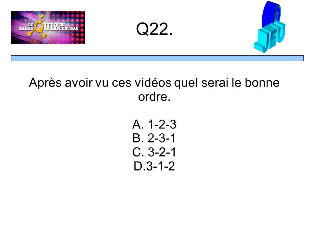 Q22. Après avoir vu ces vidéos quel serai le bonne ordre. A. 1-2-3 B. 2-3-1 C. 3-2-1 D.3-1-2