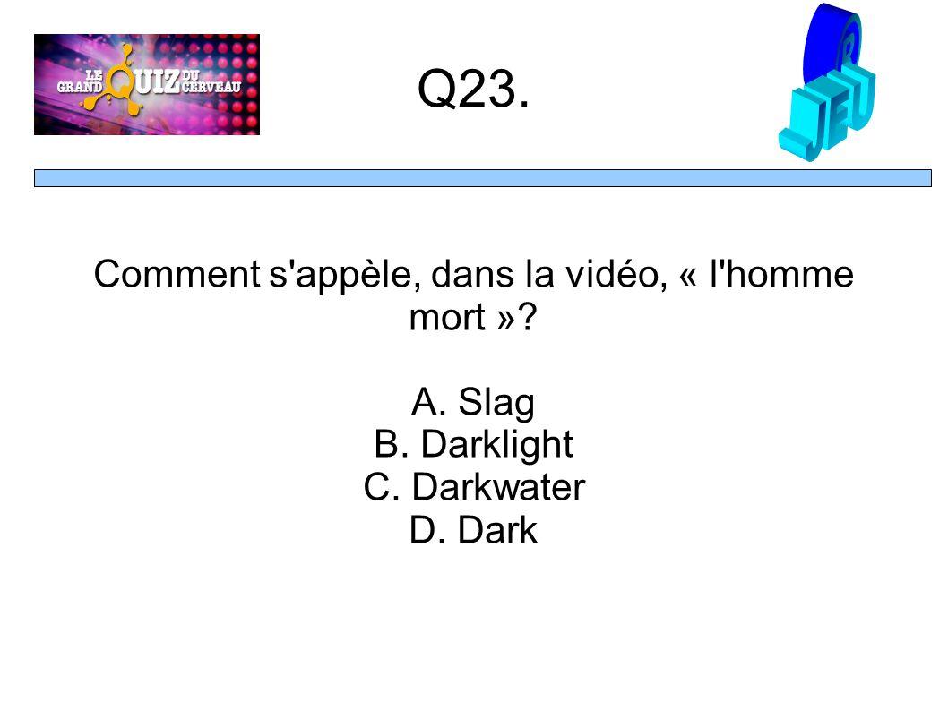 Q23. Comment s appèle, dans la vidéo, « l homme mort » A. Slag B. Darklight C. Darkwater D. Dark
