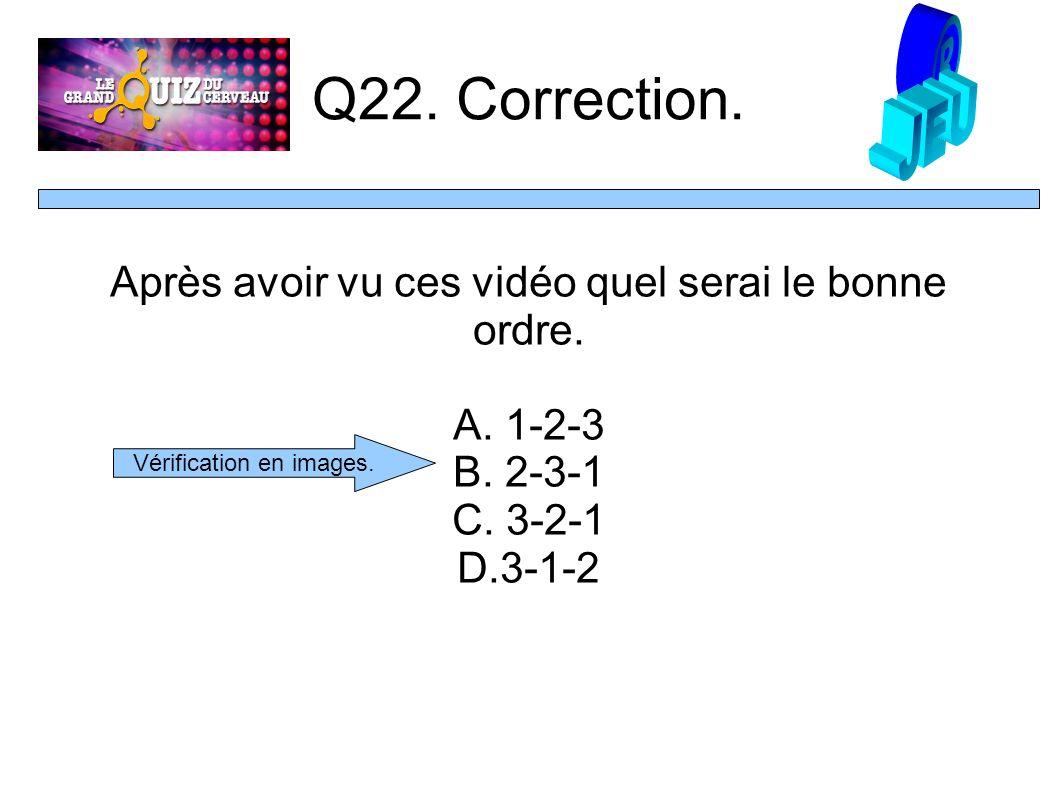 Q22. Correction. Après avoir vu ces vidéo quel serai le bonne ordre.