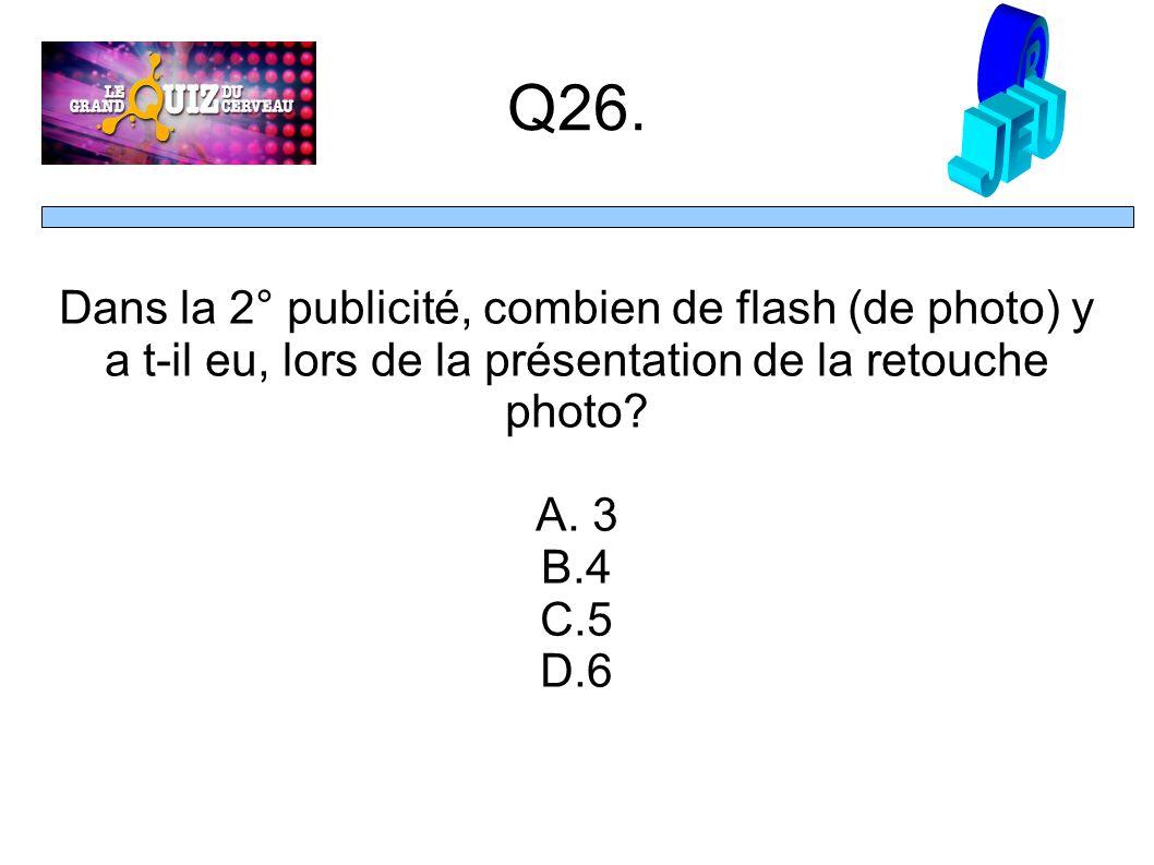 Q26. Dans la 2° publicité, combien de flash (de photo) y a t-il eu, lors de la présentation de la retouche photo? A. 3 B.4 C.5 D.6