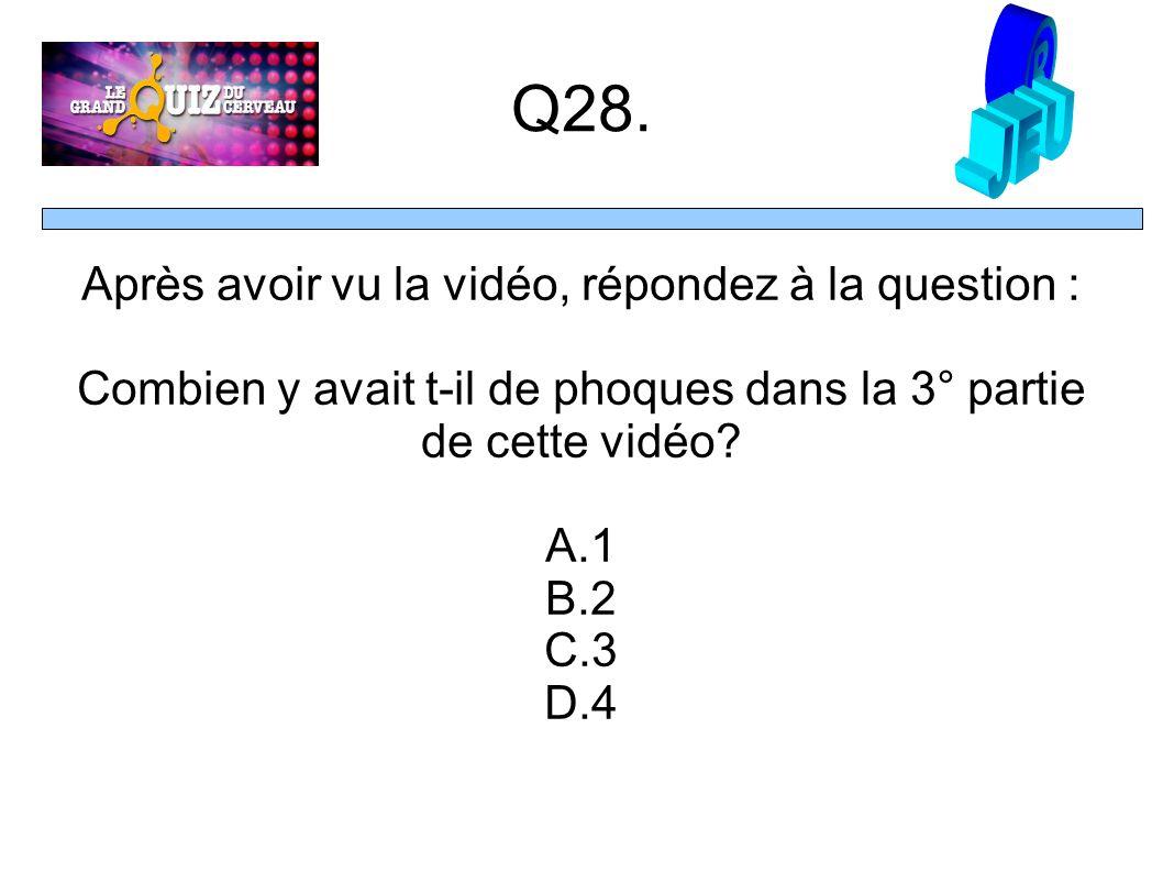 Q28. Après avoir vu la vidéo, répondez à la question : Combien y avait t-il de phoques dans la 3° partie de cette vidéo? A.1 B.2 C.3 D.4