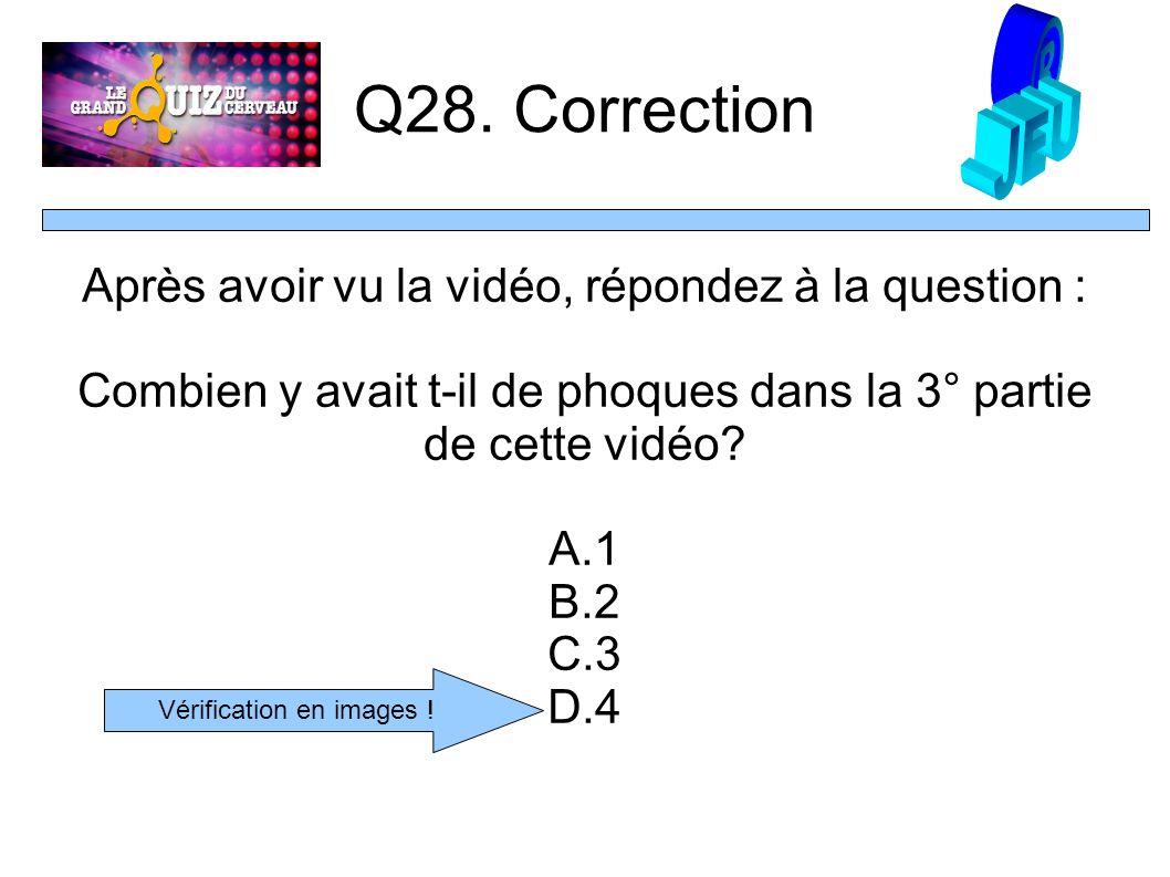 Q28. Correction Après avoir vu la vidéo, répondez à la question : Combien y avait t-il de phoques dans la 3° partie de cette vidéo? A.1 B.2 C.3 D.4 Vé