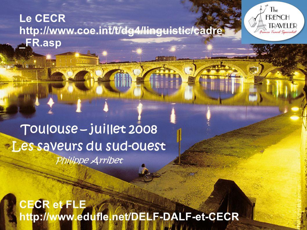 Toulouse – juillet 2008 Les saveurs du sud-ouest Philippe Arribet Le CECR http://www.coe.int/t/dg4/linguistic/cadre _FR.asp CECR et FLE http://www.edu