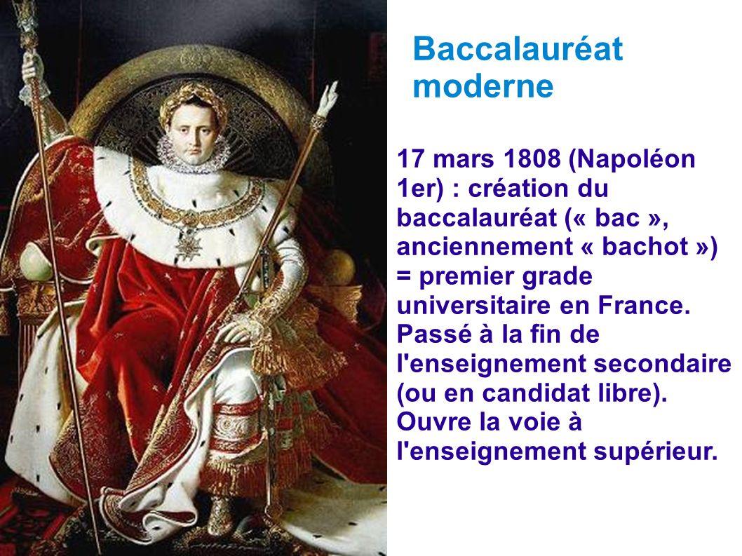 Baccalauréat moderne 17 mars 1808 (Napoléon 1er) : création du baccalauréat (« bac », anciennement « bachot ») = premier grade universitaire en France