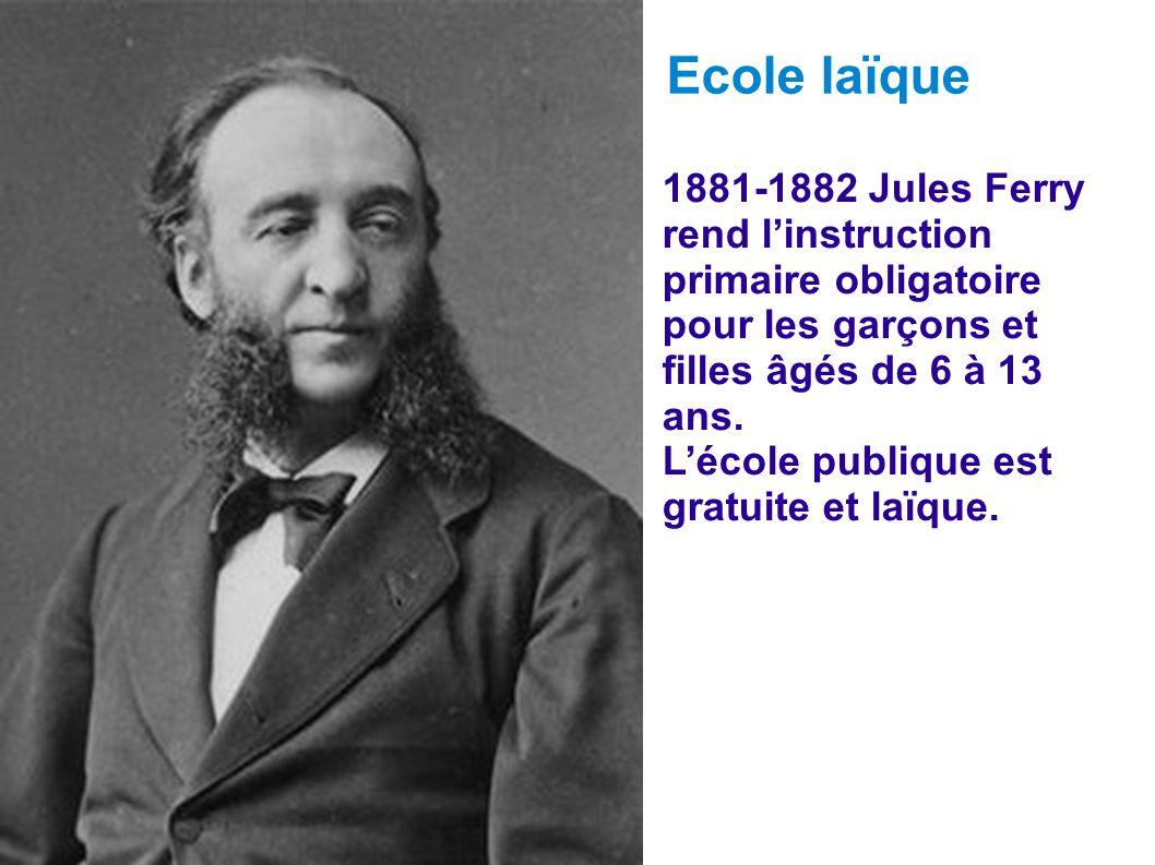 1881-1882 Jules Ferry rend linstruction primaire obligatoire pour les garçons et filles âgés de 6 à 13 ans. Lécole publique est gratuite et laïque. Ec