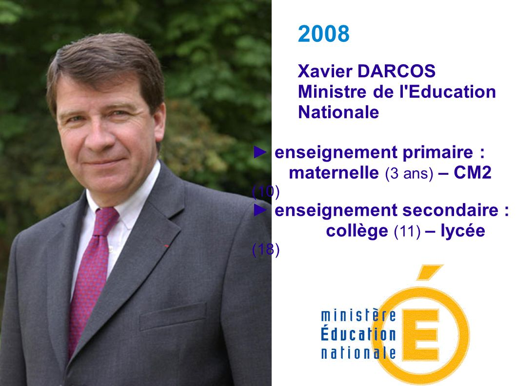 Xavier DARCOS Ministre de l'Education Nationale 2008 enseignement primaire : maternelle (3 ans) – CM2 (10) enseignement secondaire : collège (11) – ly