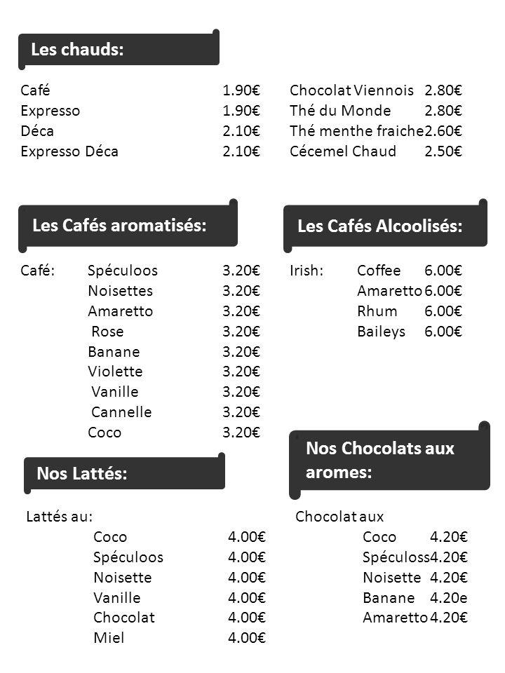Les chauds: Café1.90Chocolat Viennois2.80 Expresso1.90Thé du Monde2.80 Déca2.10Thé menthe fraiche2.60 Expresso Déca2.10Cécemel Chaud2.50 Les Cafés aromatisés: Café:Spéculoos3.20Irish:Coffee6.00 Noisettes3.20Amaretto6.00 Amaretto3.20Rhum6.00 Rose3.20Baileys6.00 Banane3.20 Violette3.20 Vanille3.20 Cannelle3.20 Coco3.20 Les Cafés Alcoolisés: Nos Lattés: Lattés au: Chocolat aux Coco4.00Coco4.20 Spéculoos4.00Spéculoss4.20 Noisette4.00Noisette4.20 Vanille4.00Banane4.20e Chocolat4.00Amaretto4.20 Miel4.00 Nos Chocolats aux aromes: