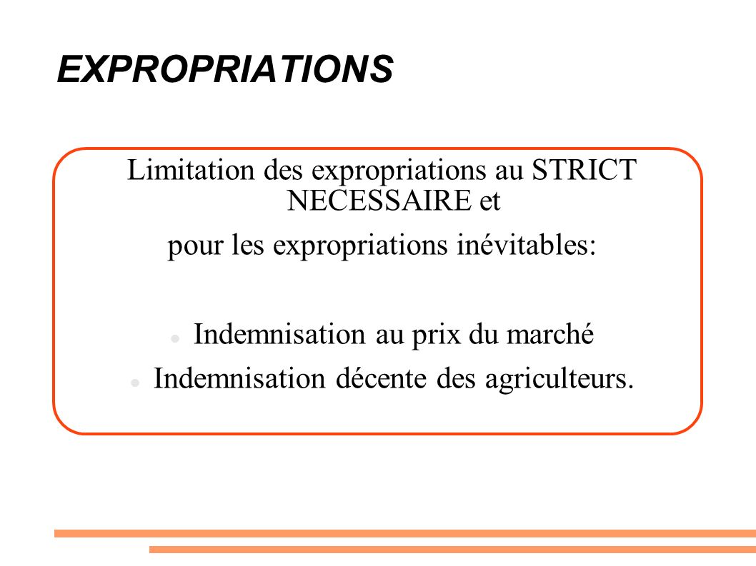 EXPROPRIATIONS Limitation des expropriations au STRICT NECESSAIRE et pour les expropriations inévitables: Indemnisation au prix du marché Indemnisation décente des agriculteurs.