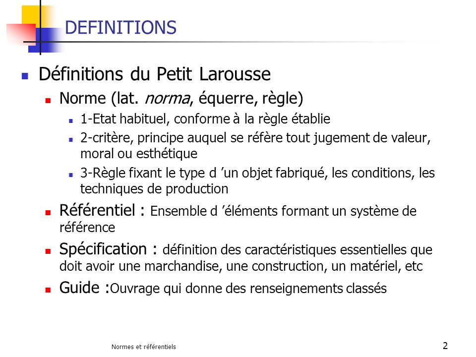 Normes et référentiels 2 DEFINITIONS Définitions du Petit Larousse Norme (lat. norma, équerre, règle) 1-Etat habituel, conforme à la règle établie 2-c