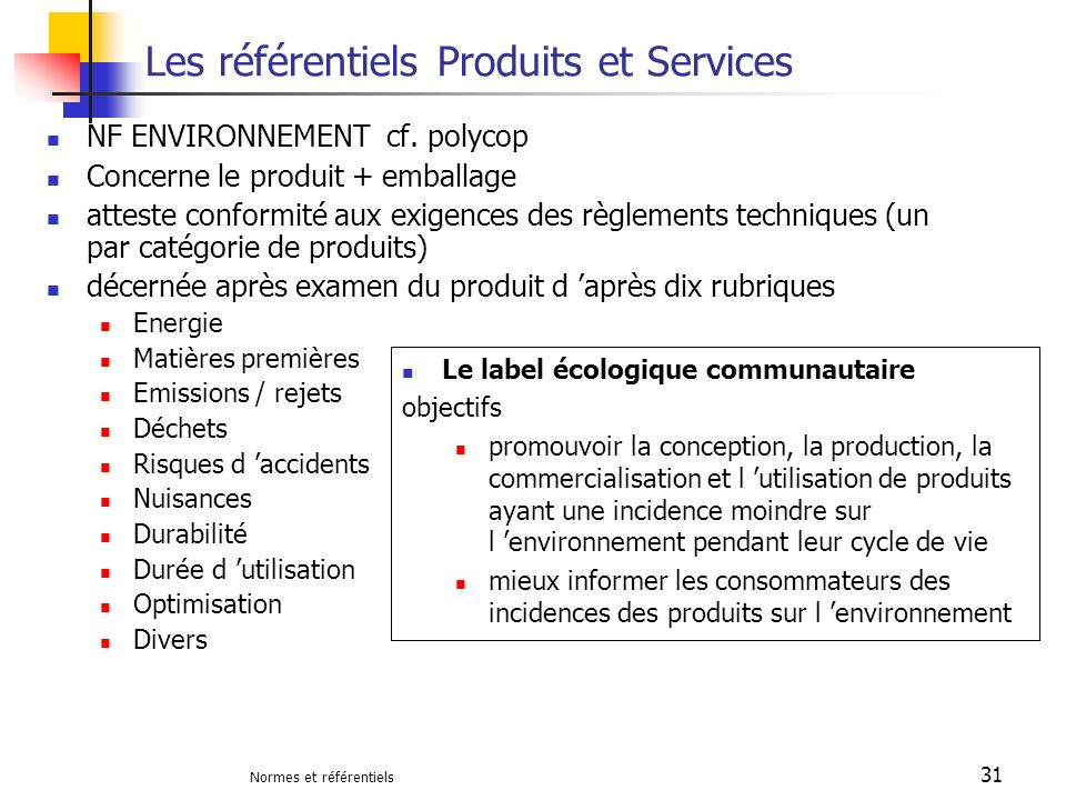 Normes et référentiels 31 Les référentiels Produits et Services NF ENVIRONNEMENT cf. polycop Concerne le produit + emballage atteste conformité aux ex