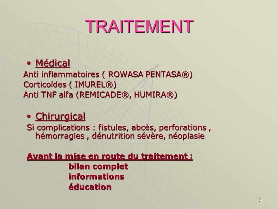6 TRAITEMENT Médical Médical Anti inflammatoires ( ROWASA PENTASA®) Corticoïdes ( IMUREL®) Anti TNF alfa (REMICADE®, HUMIRA®) Chirurgical Chirurgical