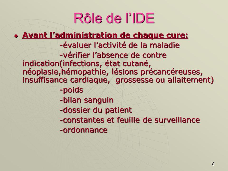 8 Rôle de lIDE Avant ladministration de chaque cure: Avant ladministration de chaque cure: -évaluer lactivité de la maladie -vérifier labsence de cont