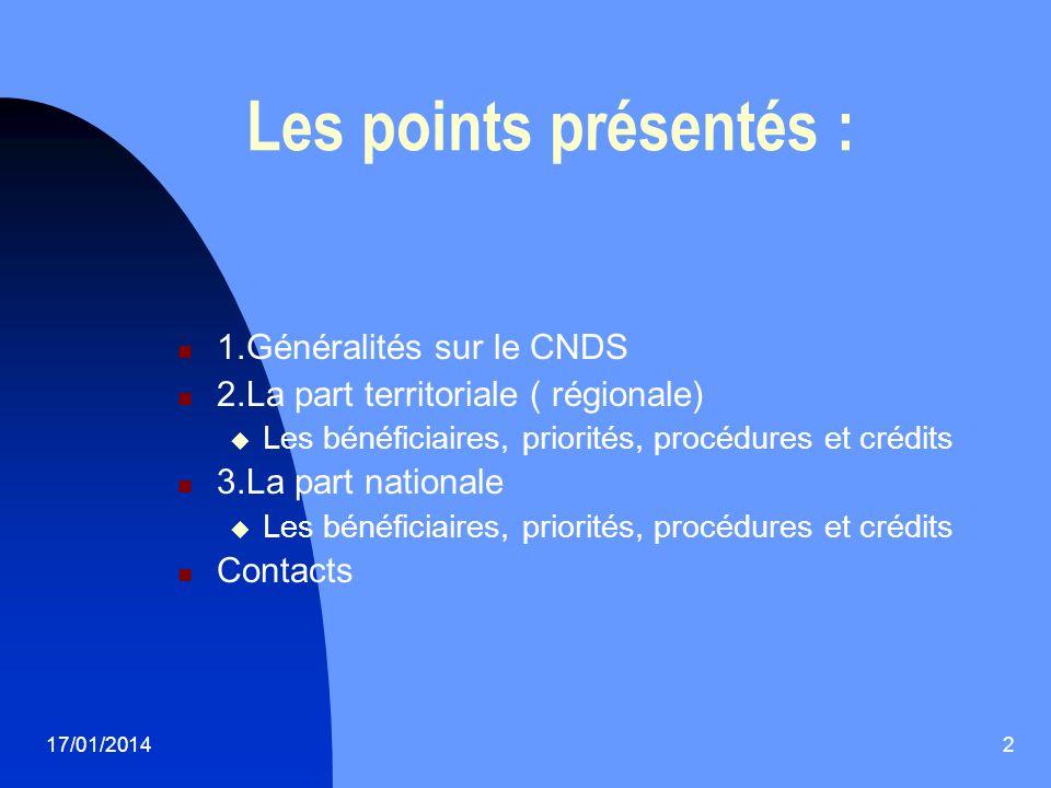 17/01/20142 Les points présentés : 1.Généralités sur le CNDS 2.La part territoriale ( régionale) Les bénéficiaires, priorités, procédures et crédits 3.La part nationale Les bénéficiaires, priorités, procédures et crédits Contacts