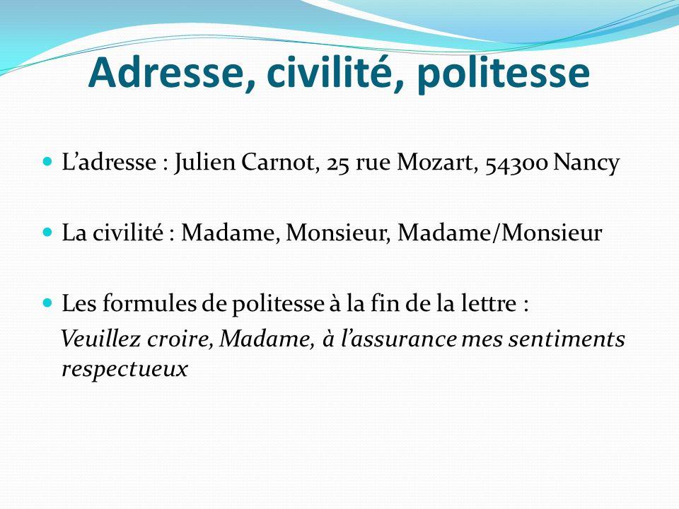 Adresse, civilité, politesse Ladresse : Julien Carnot, 25 rue Mozart, 54300 Nancy La civilité : Madame, Monsieur, Madame/Monsieur Les formules de poli