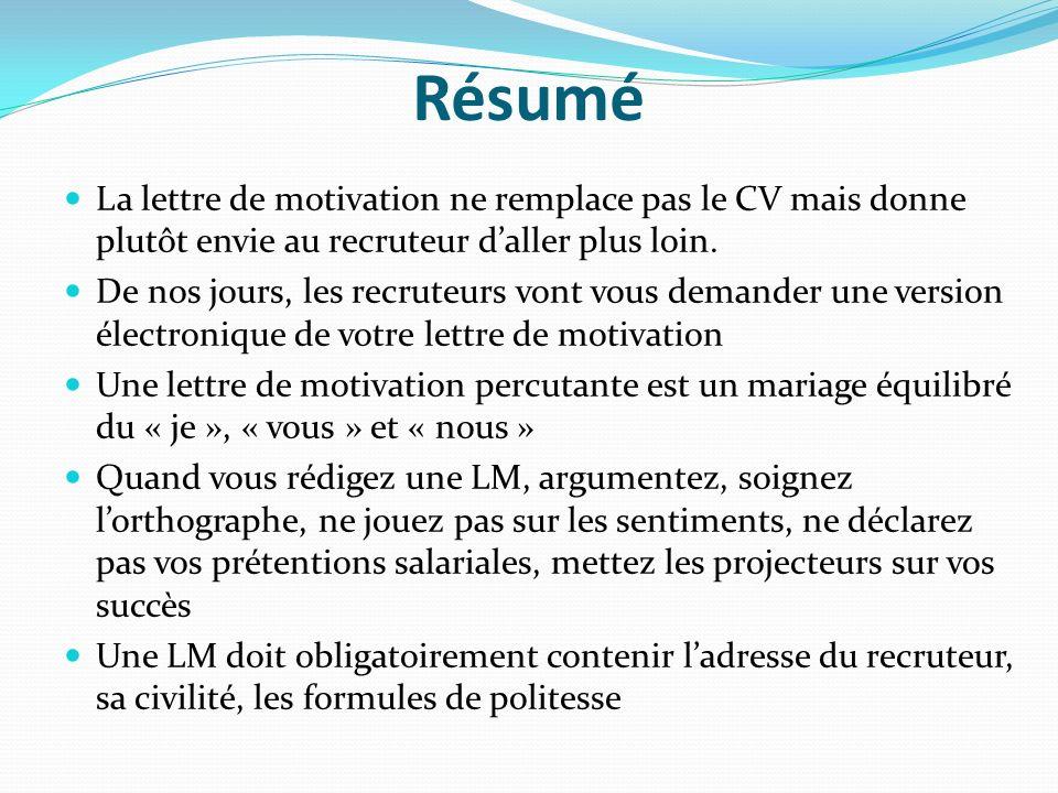 Résumé La lettre de motivation ne remplace pas le CV mais donne plutôt envie au recruteur daller plus loin. De nos jours, les recruteurs vont vous dem