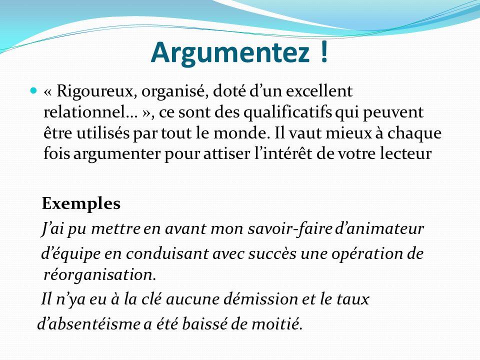 Argumentez ! « Rigoureux, organisé, doté dun excellent relationnel… », ce sont des qualificatifs qui peuvent être utilisés par tout le monde. Il vaut