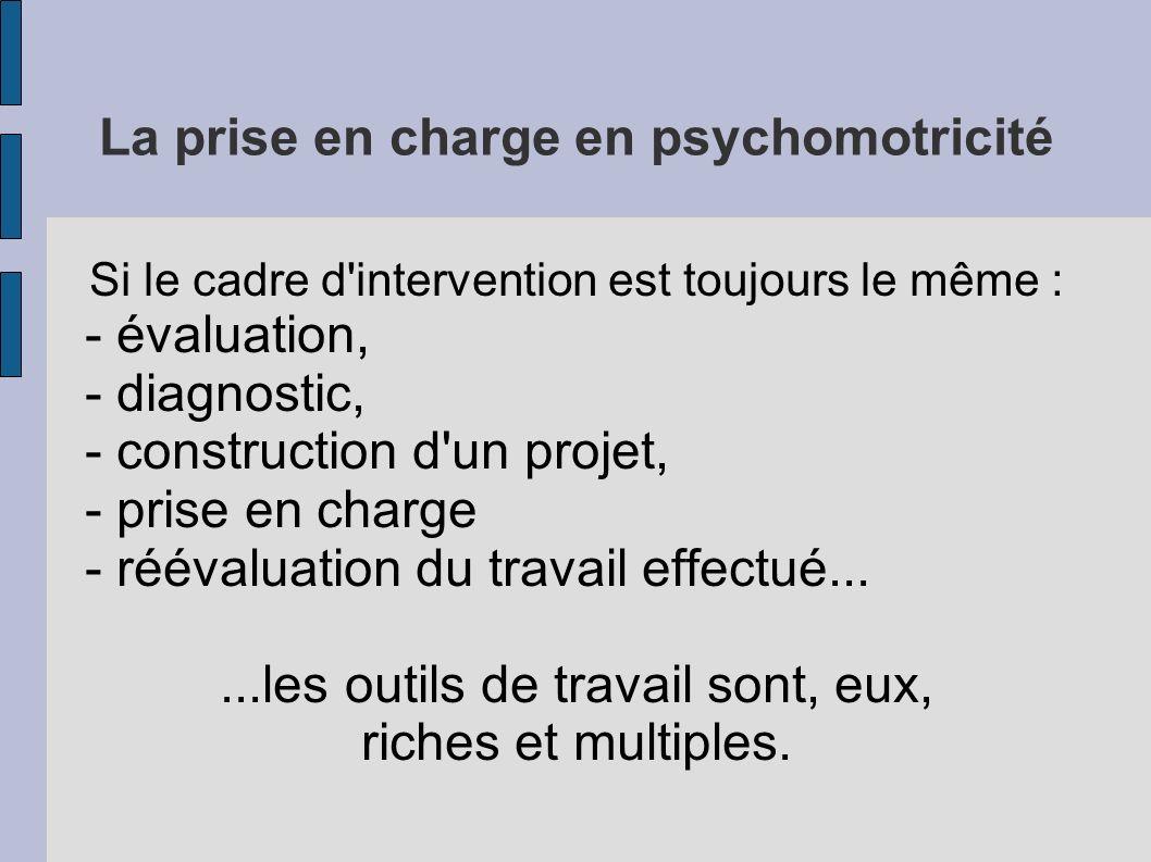 La prise en charge en psychomotricité Si le cadre d'intervention est toujours le même : - évaluation, - diagnostic, - construction d'un projet, - pris